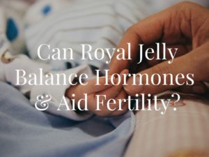 Can Royal Jelly Balance Hormones & Aid Fertility?