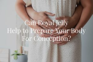 Can Royal Jelly Help to Prepare Your Body for Conception?